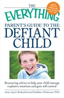 The Everything Parent's Guide to the Defiant Child: Reassuring advice to help your child manage explosive emotions and gain self-control - Jesse Jayne Rutherford, Kathleen Nickerson