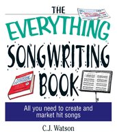 The Everything Songwriting Book: All You Need to Create and Market Hit Songs - C. J. Watson