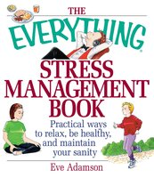 The Everything Stress Management Book: Practical Ways to Relax, Be Healthy, and Maintain Your Sanity - Eve Adamson