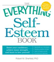 The Everything Self-Esteem Book: Boost Your Confidence, Achieve Inner Strength, and Learn to Love Yourself - Robert M Sherfield