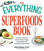 The Everything Superfoods Book: Discover what to eat to look younger, live longer, and enjoy life to the fullest - Brierley E Wright, Delia Quigley