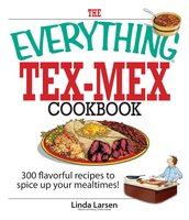 The Everything Tex-Mex Cookbook: 300 Flavorful Recipes to Spice Up Your Mealtimes! - Linda Larsen