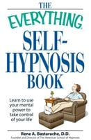 The Everything Self-Hypnosis Book: Learn to use your mental power to take control of your life - Rene A Bastaracherican