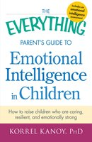 The Everything Parent's Guide to Emotional Intelligence in Children: How to Raise Children Who Are Caring, Resilient, and Emotionally Strong - Korrel Kanoy