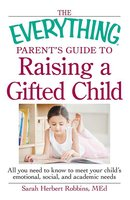 The Everything Parent's Guide to Raising a Gifted Child: All you need to know to meet your child's emotional, social, and academic needs - Robbins Med Herbert