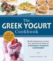 The Greek Yogurt Cookbook: Includes Over 125 Delicious, Nutritious Greek Yogurt Recipes - Lauren Kelly