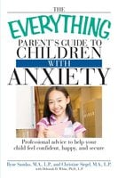 The Everything Parent's Guide to Children with Anxiety: Professional advice to help your child feel confident, happy, and secure - Ilyne Sandas, Christine Siegel