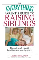 The Everything Parent's Guide To Raising Siblings: Tips to Eliminate Rivalry, Avoid Favoritism, And Keep the Peace - Linda Sonna
