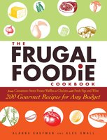 The Frugal Foodie Cookbook: 200 Gourmet Recipes for Any Budget - Alanna Kaufman,Alex Small