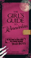 The Girl's Guide to Werewolves: All You Need to Know about the Original Untamed Bad Boys - Barb Karg