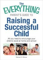 The Everything Parent's Guide to Raising a Successful Child: All You Need to Encourage Your Child to Excel at Home and School - Denise D Witmer