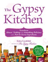 The Gypsy Kitchen: Transform Almost Nothing into Something Delicious with Not-So-Secret Ingredients - Lisa Lamme