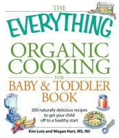 The Everything Organic Cooking for Baby & Toddler Book: 300 naturally delicious recipes to get your child off to a healthy start - Angela Buck