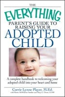 The Everything Parent's Guide to Raising Your Adopted Child: A complete handbook to welcoming your adopted child into your heart and home - Brette Sember, Corrie Lynn Player, Mary C Owen