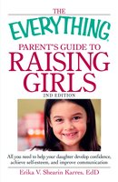 The Everything Parent's Guide to Raising Girls: All you need to help your daughter develop confidence, achieve self-esteem and improve communication - Erika V. Shearin Karres