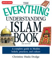 The Everything Understanding Islam Book: A complete guide to Muslim beliefs, practices, and culture - Christine Huda Dodge