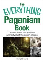 The Everything Paganism Book: Discover the Rituals, Traditions, and Festivals of This Ancient Religion - Selene Silverwind