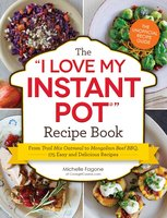 "The ""I Love My Instant Pot"" Recipe Book: From Trail Mix Oatmeal to Mongolian Beef BBQ, 175 Easy and Delicious Recipes - Michelle Fagone"