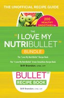 "The I Love My NutriBullet Bundle: The ""I Love My NutriBullet"" Recipe Book - Britt Brandon"