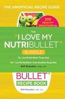 "The I Love My NutriBullet Bundle: The ""I Love My NutriBullet"" Recipe Book - Britt Brandon"