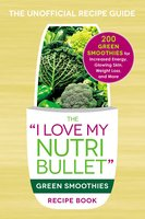 The I Love My NutriBullet Green Smoothies Recipe Book: 200 Healthy Smoothie Recipes for Weight Loss, Heart Health, Improved Mood, and More - Adams Media