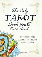 The Only Tarot Book You'll Ever Need: Gain insight and truth to help explain the past, present, and future. - Skye Alexander