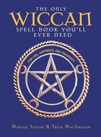 The Only Wiccan Spell Book You'll Ever Need: For Love, Happiness, and Prosperity - Marian Singer,Trish MacGregor