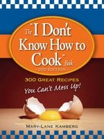 The I Don't Know How to Cook Book: 300 Great Recipes You Can't Mess Up! - MaryLane Kamberg