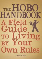 The Hobo Handbook: A Field Guide to Living by Your Own Rules - Josh Mack