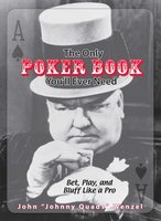 The Only Poker Book You'll Ever Need: Bet, Play, And Bluff Like a Pro – from Five-card Draw to Texas Hold 'em - John Wenzel