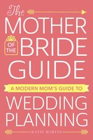 The Mother of the Bride Guide: A Modern Mom's Guide to Wedding Planning - Katie Martin