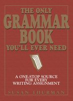 The Only Grammar Book You'll Ever Need: A One-Stop Source for Every Writing Assignment - Susan Thurman, Larry Shea