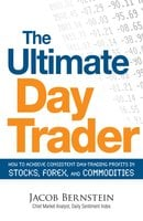 The Ultimate Day Trader: How to Achieve Consistent Day Trading Profits in Stocks, Forex, and Commodities - Jacob Bernstein