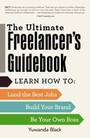 The Ultimate Freelancer's Guidebook: Learn How to Land the Best Jobs, Build Your Brand, and Be Your Own Boss - Yuwanda Black