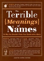 The Terrible Meanings of Names: Or Why You Shouldn't Poke Your Giselle with a Barry - Justin Cord Hayes
