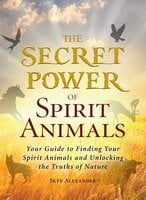 The Secret Power of Spirit Animals: Your Guide to Finding Your Spirit Animals and Unlocking the Truths of Nature - Skye Alexander