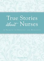 True Stories about Nurses: A tribute to empathy and humanity - Colleen Sell