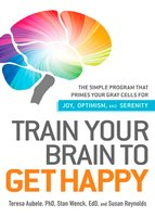 Train Your Brain to Get Happy: The Simple Program That Primes Your Grey Cells for Joy, Optimism, and Serenity - Susan Reynolds,Teresa Aubele,Stan Wenck