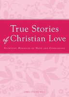 True Stories of Christian Love: Everyday miracles of hope and compassion - James Stuart