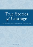 True Stories of Courage: A tribute in honor, endurance, and endeavor - Colleen Sell