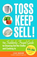 Toss, Keep, Sell!: The Suddenly Frugal Guide to Cleaning Out the Clutter and Cashing In - Leah Ingram
