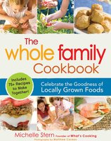 The Whole Family Cookbook: Celebrate the goodness of locally grown foods - Michelle Stern