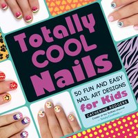 Totally Cool Nails: 50 Fun and Easy Nail Art Designs for Kids - Catherine Rodgers