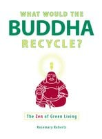 What Would the Buddha Recycle?: The Zen of Green Living - Rosemary Roberts