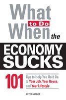 What To Do When the Economy Sucks: 101 Tips to Help You Hold on To Your Job, Your House and Your Lifestyle - Peter Sander