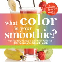 What Color is Your Smoothie?: From Red Berry Roundup to Super Smart Purple Tart – 300 Recipes for Vibrant Health - Britt Brandon, Nicole Cormier