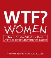 WTF? Women: How to Survive 101 of the Worst F*#!-ing Situations with the Ladies - Gregory Bergman,Jodi Miller