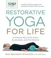 Yoga Journal Presents Restorative Yoga for Life: A Relaxing Way to De-stress, Re-energize, and Find Balance - Gail Boorstein Grossman