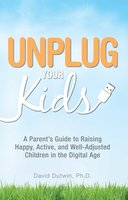 Unplug Your Kids: A Parent's Guide to Raising Happy, Active and Well-Adjusted Children in the Digital Age - David Dutwin