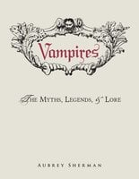 Vampires: The Myths, Legends, and Lore - Aubrey Sherman